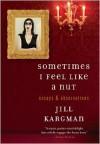 Sometimes I Feel Like a Nut: Essays and Observations - Jill Kargman