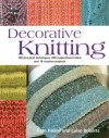 Decorative Knitting: 100 Practical Techniques, 200 Inspirational Ideas, and 18 Creative Projects - Kate Haxell, Luise Roberts