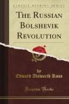 The Russian Bolshevik Revolution (Classic Reprint) - Edward Alsworth Ross