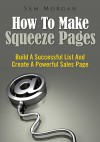 How To Make Squeeze Pages : Build A Successful List And Create A Powerful Sales Page - Sam Morgan