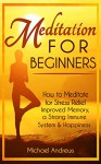 Meditation For Beginners: How to Meditate for Stress Relief, Improved Memory, a Strong Immune System & Happiness - Michael Andrews