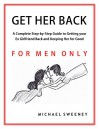 Get Her Back: FOR MEN ONLY - A Complete Step-by-Step Guide on How to Get Your Ex Girlfriend Back and Keep Her for Good - Michael Sweeney