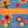 50 Sunflowers to Knit, Crochet & Felt: Patterns and Projects Packed with Lush and Vibrant Colors That You Will Love to Make - Kristin Nicholas