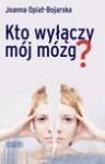 Kto wyłączy mój mózg? - Opiat-Bojarska Joanna