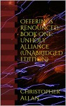 Offerings Renounced-Book One: Unholy Alliance (UNABRIDGED EDITION) - Christopher Allan