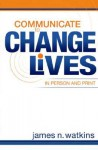 Communicate to Change Lives in Person and in Print - James N. Watkins