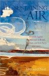 The All-Sustaining Air: Romantic Legacies and Renewals in British, American, and Irish Poetry since 1900 - Michael O'Neill