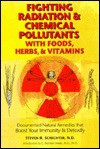Fighting Radiation with Foods, Herbs and Vitamins: Documented Natural Remedies That Protect You from Radiation, X-Rays and Chemical Pollutants - Steven R. Schechter, Tom Monte