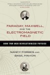 Faraday, Maxwell, and the Electromagnetic Field: How Two Men Revolutionized Physics - Nancy Forbes, Basil Mahon