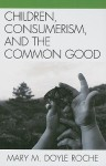 Children, Consumerism, and the Common Good - Mary M. Doyle Roche