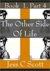 The Other Side of Life, Book 1, Part 4 - Jess C. Scott