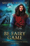 Be Fairy Game (Starfig Investigations #2) - Meghan Maslow