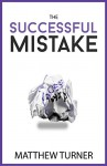 The Successful Mistake: How 163 of The World's Greatest Entrepreneurs Transform Failure Into Success - Matthew Turner, AJ Leon