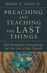 Preaching and Teaching the Last Things: Old Testament Eschatology for the Life of the Church - Walter C. Jr. Kaiser