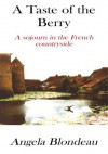 A Taste of the Berry:A Sojourn in the French Countryside - Angela Blondeau