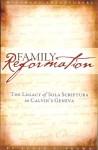 Family Reformation: The Legacy Of Sola Scriptura In Calvin's Geneva - Scott T. Brown