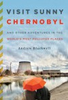 Visit Sunny Chernobyl: Adventures in the World's Most Polluted Places - Andrew Blackwell