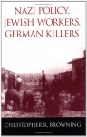 Nazi Policy, Jewish Workers, German Killers - Christopher R. Browning