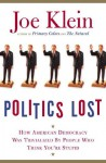 Politics Lost: How American Democracy Was Trivialized By People Who Think You're Stupid - Joe Klein