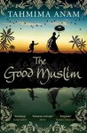 The Good Muslim. by Tahmima Anam - Tahmima Anam