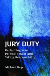 Jury Duty: Reclaiming Your Political Power and Taking Responsibility - Michael Singer