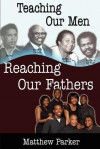 Teaching Our Men, Reaching Our Fathers - Matthew Parker, Diane Reeder