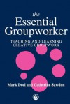 The Essential Groupworker: Teaching And Learning Creative Groupwork - Mark Doel, Catherine Sawdon