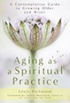 Aging as a Spiritual Practice: A Contemplative Guide to Growing Older and Wiser - Lewis Richmond