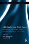 Public Health in the British Empire: Intermediaries, Subordinates, and the Practice of Public Health, 1850-1960 (Routledge Studies in Modern British History) - Ryan Johnson, Amna Khalid