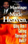 If This Marriage Was Made in Heaven, Why Am I Going Through Hell?: A Biblical Model for Marriage: Restoring Its Virtue and Value - Karry D. Wesley