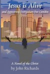 Jesus Is Alive and Appearing Everywhere But Camden: A Novel of the Christ - John Richards, Aimee E. Phillips