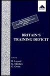 Britain's Training Deficit: A Centre for Economic Performance Report - Richard Layard, Ken Mayhew, Geoffrey Owen, Kenneth Mayhew, Owen Geoffrey