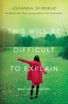 This Will Be Difficult to Explain: And Other Stories - Johanna Skibsrud