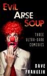 Evil Arse Soup: Three Ultra-Dark Comedies - Dave Franklin