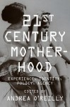 Twenty-first Century Motherhood: Experience, Identity, Policy, Agency - Andrea O'Reilly