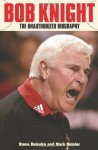 Bob Knight: The Unauthorized Biography - Steve Delsohn, Mark Heisler
