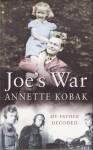 Joe's War: My Father Decoded - Annette Kobak