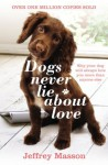 Dogs Never Lie About Love: Why Your Dog Will Always Love You More Than Anyone Else - Jeffrey Moussaieff Masson