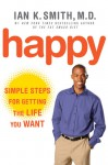 Happy: Simple Steps for Getting the Life You Want - Ian K. Smith