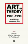 Art in Theory 1900-1990: An Anthology of Changing Ideas - Charles Harrison, Paul Wood