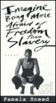 Imagine Being More Afraid of Freedom Than Slavery - Pamela Sneed