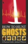 How to Hunt Ghosts: A Practical Guide - Joshua P. Warren