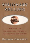 Visionary Selling: How to Get to Top Executives and How to Sell Them When You're There - Barbara Geraghty, Michael Larsen, Fred Hills