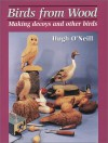 Birds from Wood: Making Decoys and Other Birds - Hugh O'Neill