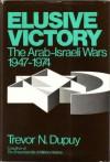 Elusive Victory: The Arab Israeli Wars, 1947 1974 - Trevor N. Dupuy