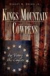 Kings Mountain and Cowpens (SC): Our Victory was Complete - Robert W. Brown Jr.