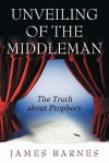 Unveiling of the Middleman: The Truth about Prophecy - James Barnes