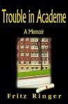 Trouble in Academe: A Memoir - Fritz Ringer