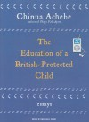 The Education of a British-Protected Child: Essays - Chinua Achebe, Michael Page