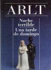 Noche Terrible; Una Tarde de Domingo - Roberto Arlt